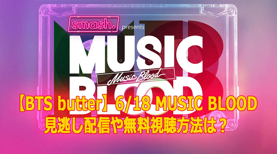 【BTS butter】6/18 MUSIC BLOOD 見逃し配信や無料視聴方法は?