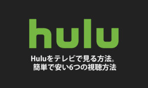 Hulu(フールー)をテレビで見る方法。簡単で安い6つの視聴方法