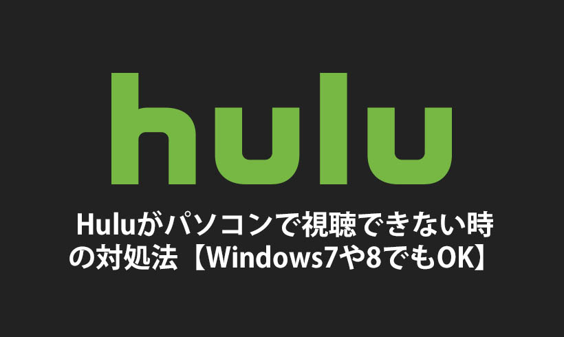 Huluがパソコンで視聴できない時の対処法【Windows7や8でもOK】