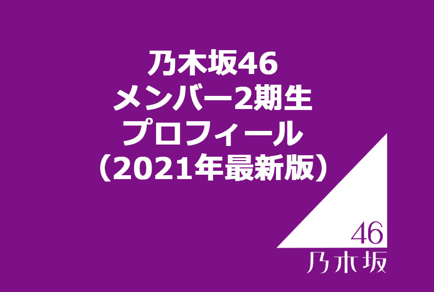 乃木坂46 メンバー2期生プロフィール(2021年最新版)